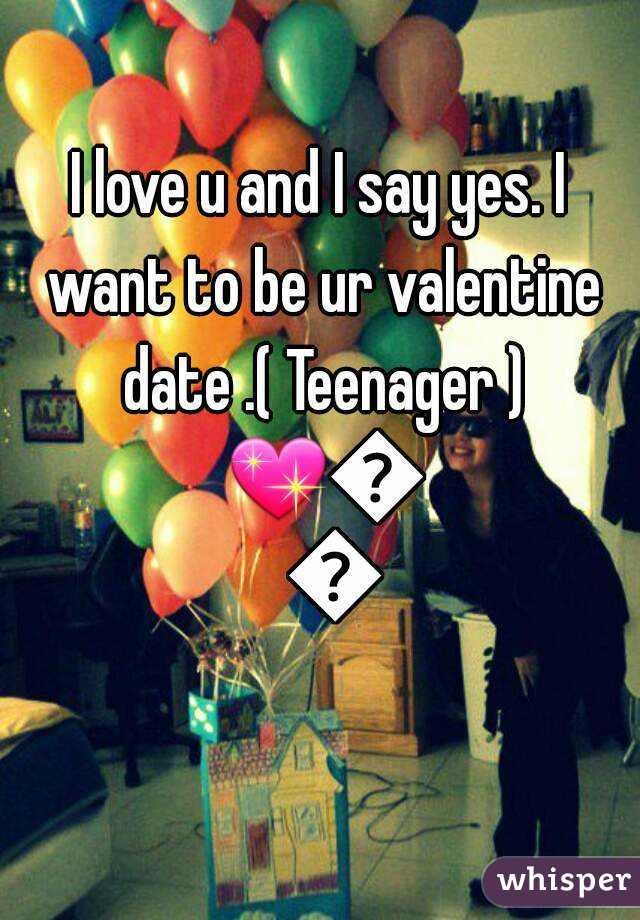 I love u and I say yes. I want to be ur valentine date .( Teenager ) 💖👫💞