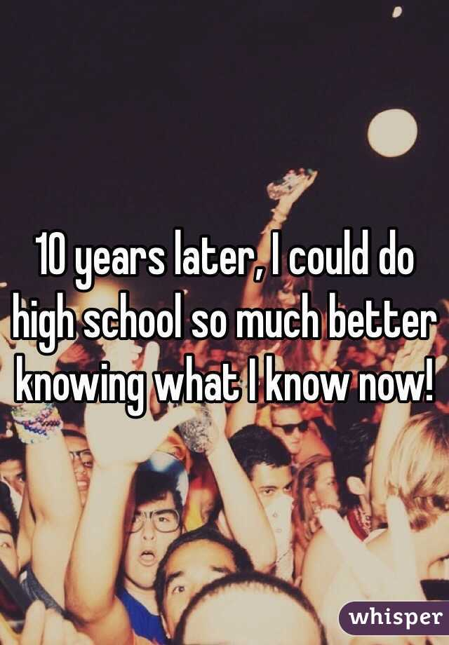 10 years later, I could do high school so much better knowing what I know now!