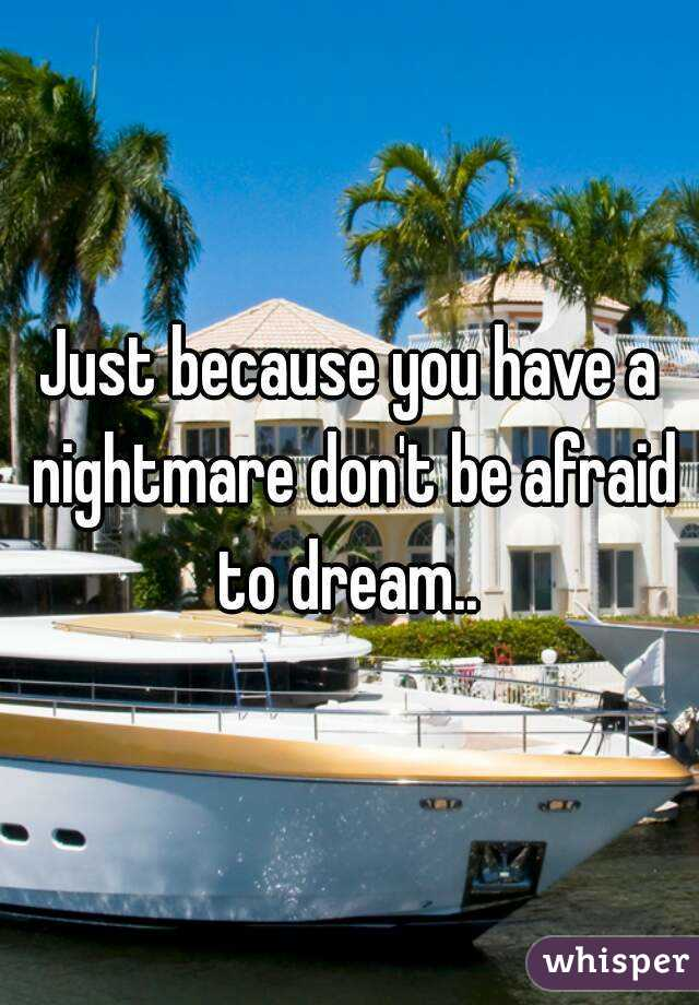 Just because you have a nightmare don't be afraid to dream..