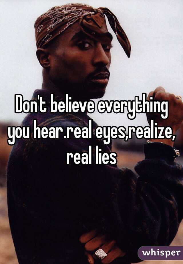 Don't believe everything you hear.real eyes,realize, real lies