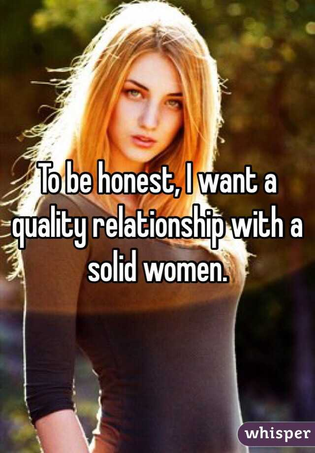 To be honest, I want a quality relationship with a solid women.