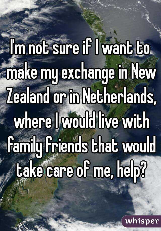 I'm not sure if I want to make my exchange in New Zealand or in Netherlands, where I would live with family friends that would take care of me, help?