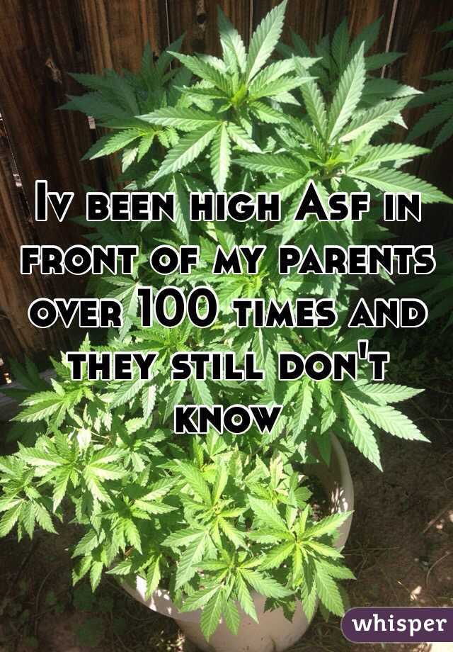 Iv been high Asf in front of my parents over 100 times and they still don't know