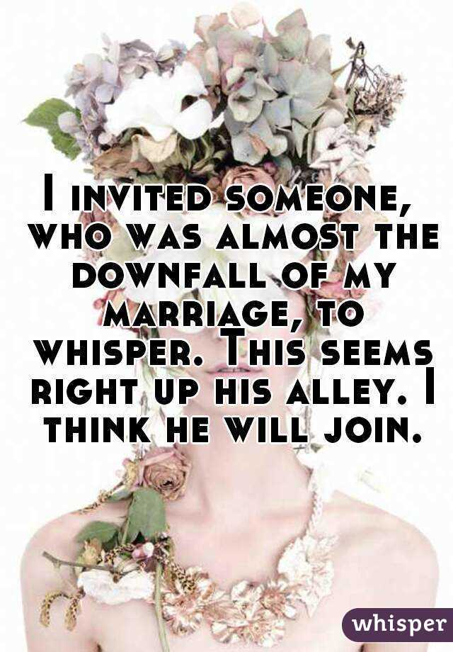 I invited someone, who was almost the downfall of my marriage, to whisper. This seems right up his alley. I think he will join.
