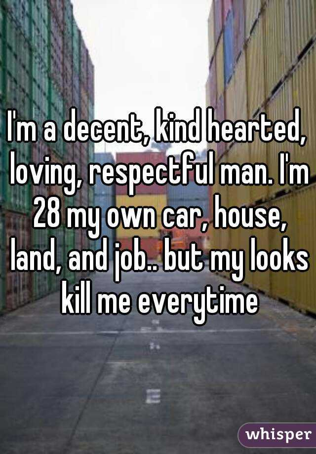 I'm a decent, kind hearted, loving, respectful man. I'm 28 my own car, house, land, and job.. but my looks kill me everytime