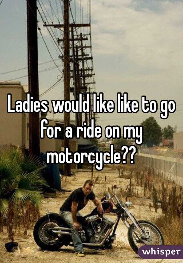 Ladies would like like to go for a ride on my motorcycle??