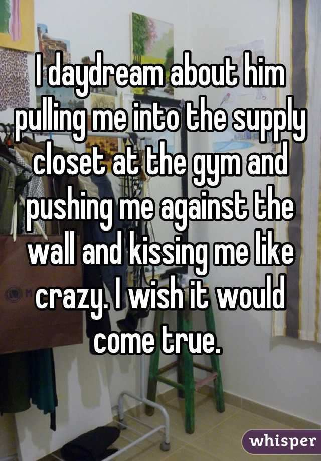 I daydream about him pulling me into the supply closet at the gym and pushing me against the wall and kissing me like crazy. I wish it would come true.