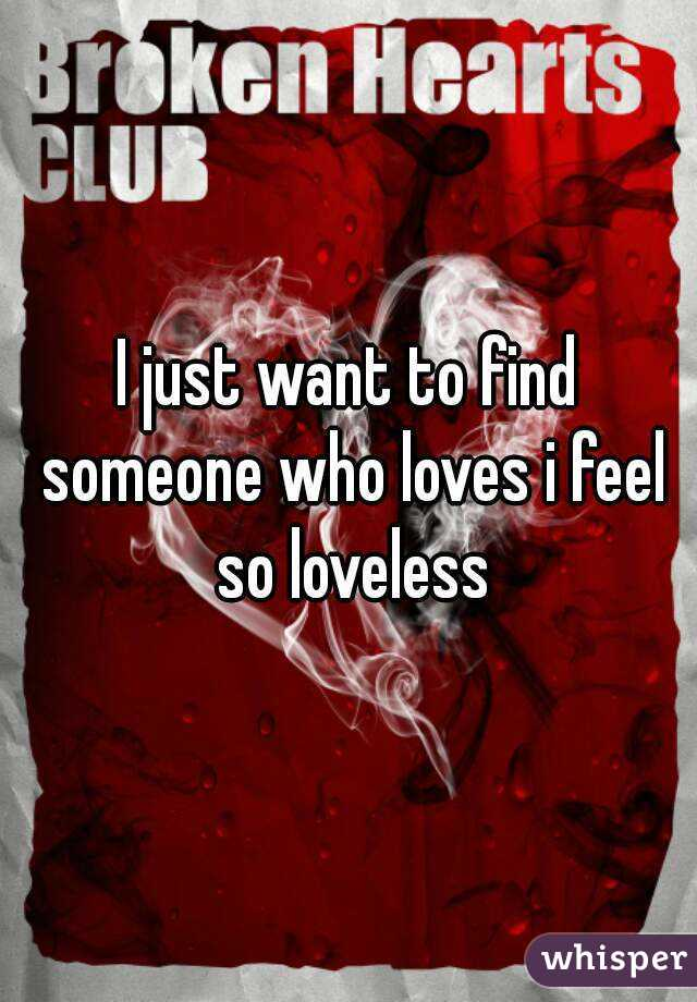 I just want to find someone who loves i feel so loveless