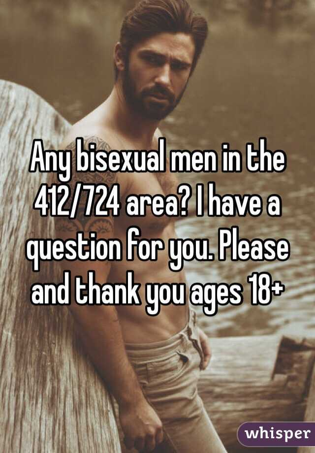 Any bisexual men in the 412/724 area? I have a question for you. Please and thank you ages 18+