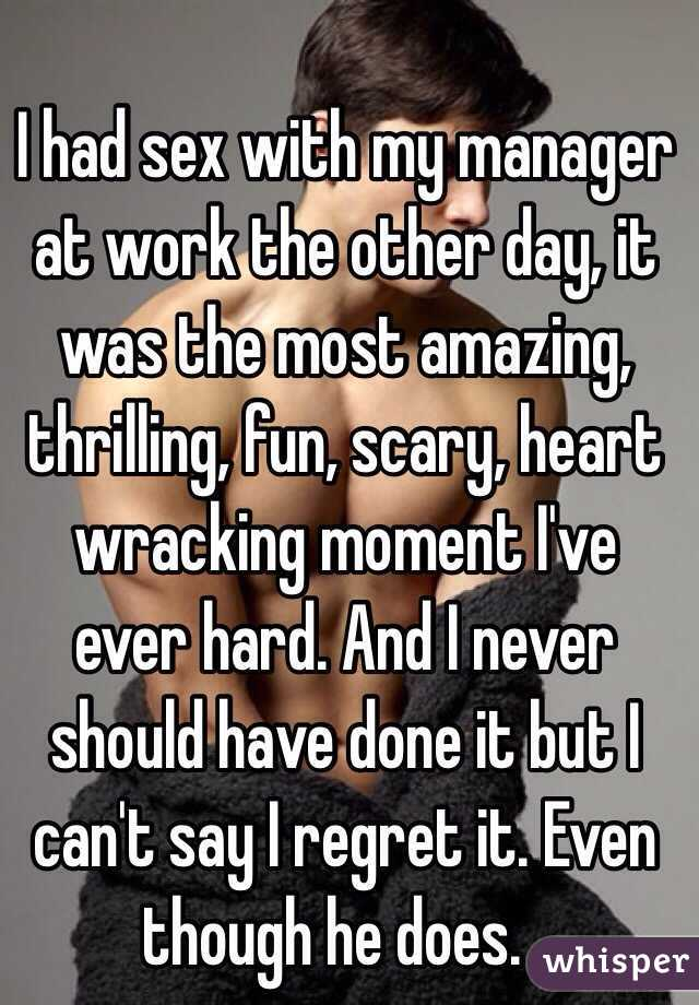 I had sex with my manager at work the other day, it was the most amazing, thrilling, fun, scary, heart wracking moment I've ever hard. And I never should have done it but I can't say I regret it. Even though he does. .