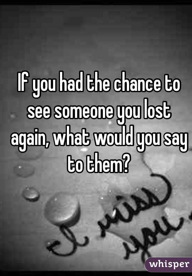 If you had the chance to see someone you lost again, what would you say to them?