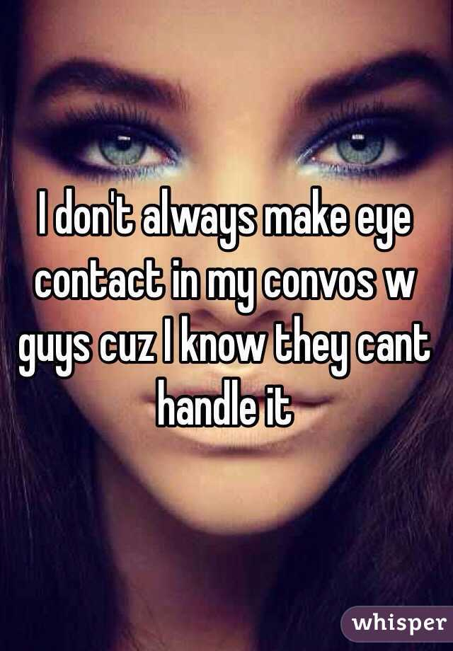 I don't always make eye contact in my convos w guys cuz I know they cant handle it