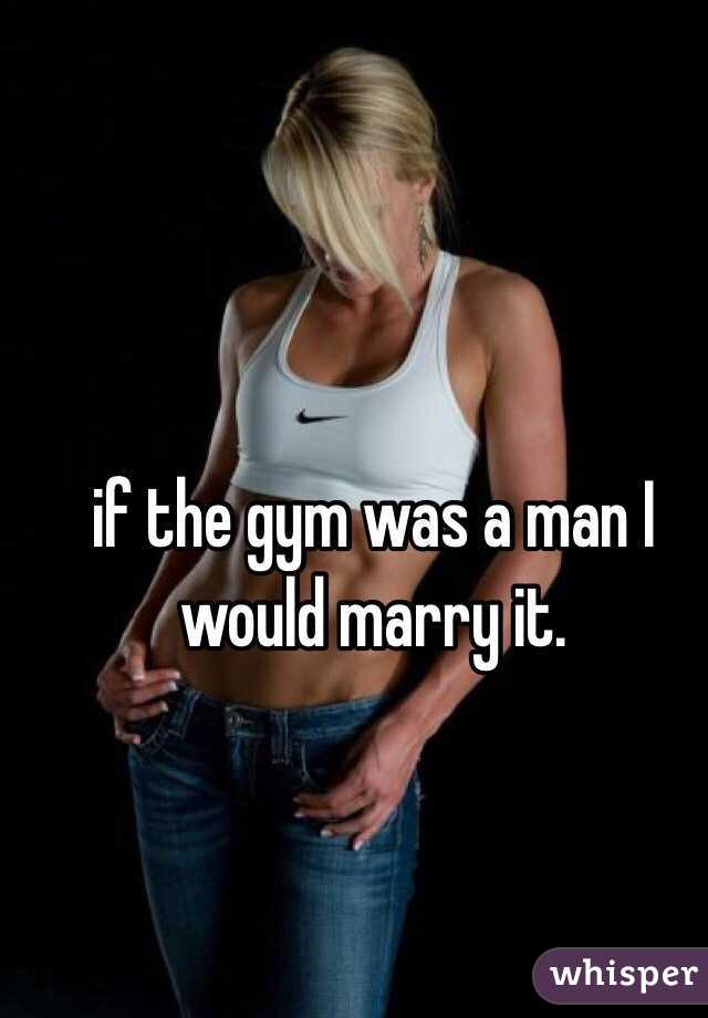 if the gym was a man I would marry it.