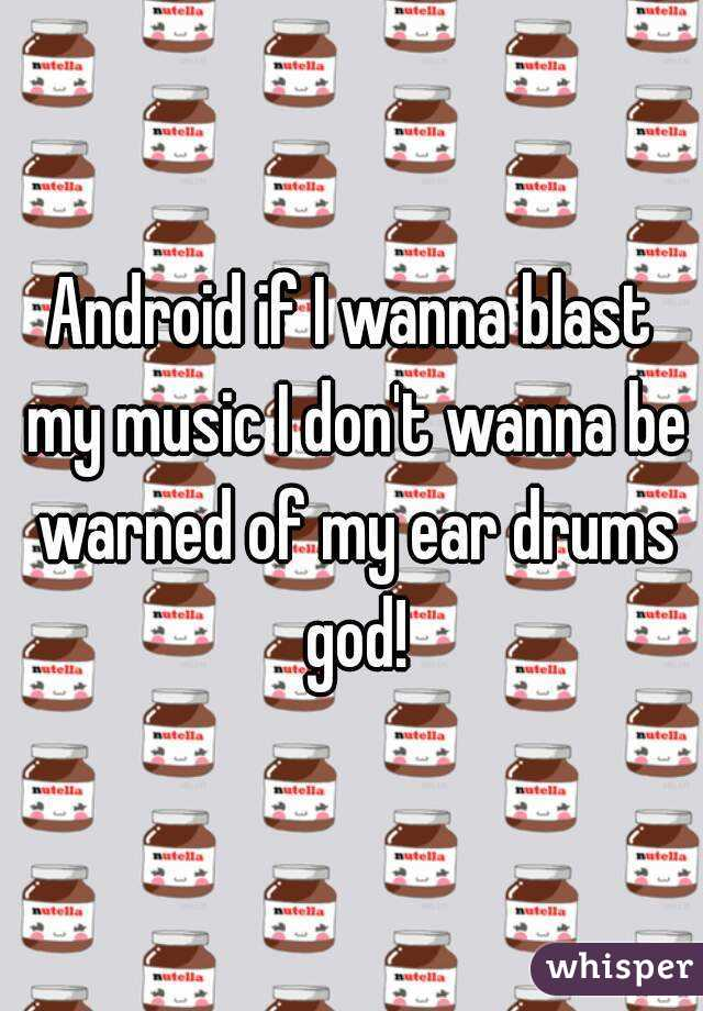 Android if I wanna blast my music I don't wanna be warned of my ear drums god!