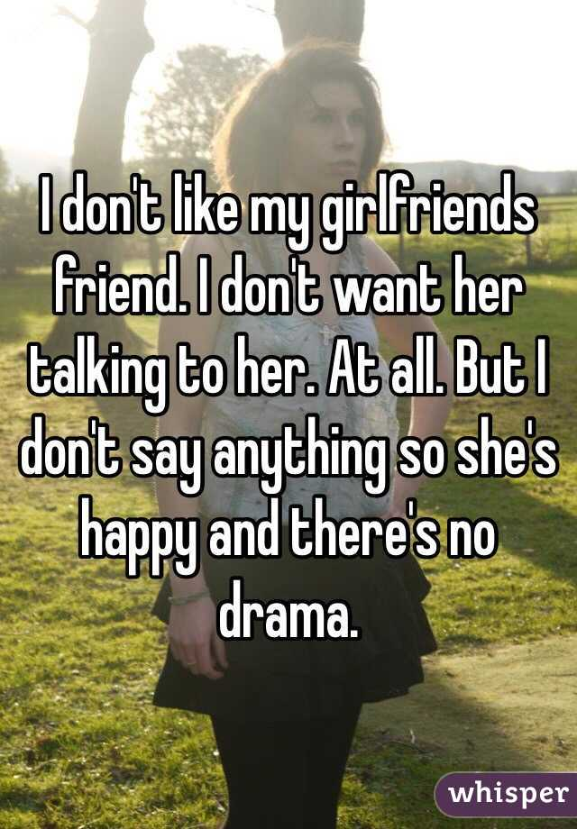 I don't like my girlfriends friend. I don't want her talking to her. At all. But I don't say anything so she's happy and there's no drama.