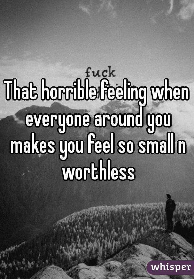 That horrible feeling when everyone around you makes you feel so small n worthless