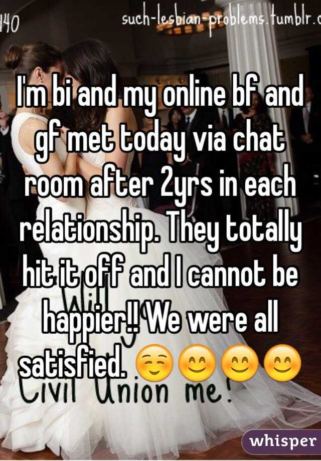 I'm bi and my online bf and gf met today via chat room after 2yrs in each relationship. They totally hit it off and I cannot be happier!! We were all satisfied. ☺️😊😊😊