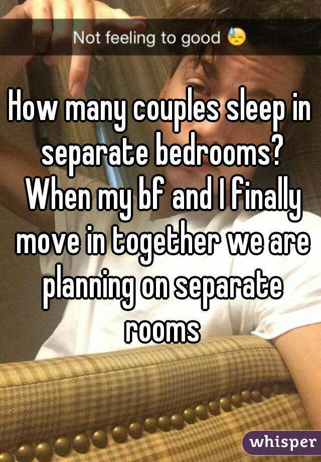 How many couples sleep in separate bedrooms? When my bf and I finally move in together we are planning on separate rooms