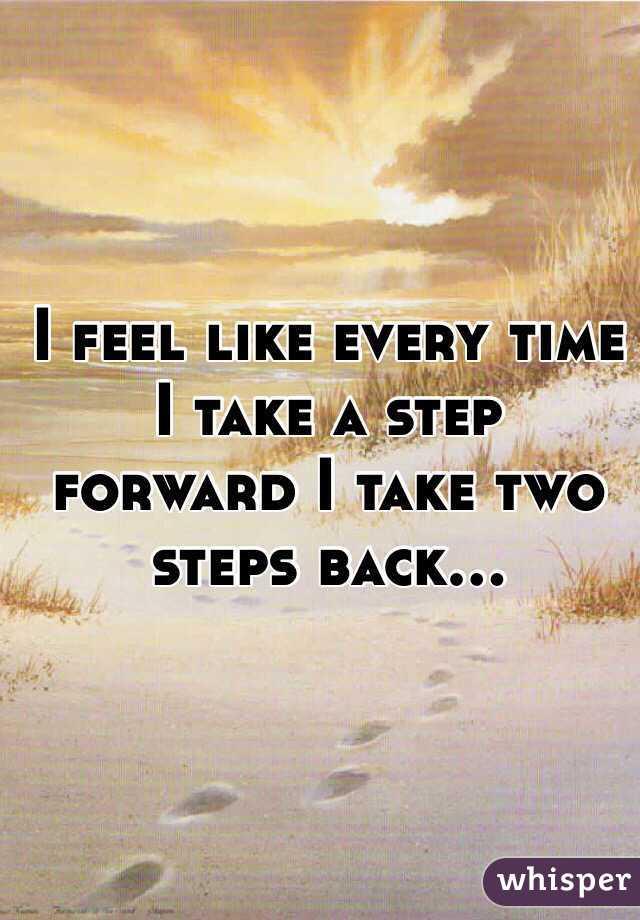 I Feel Like Every Time Take A Step Forward Two Steps Back