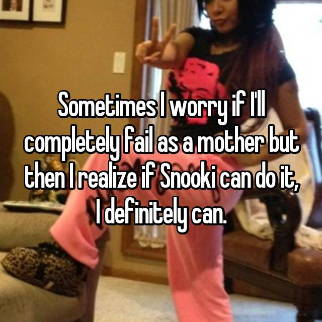 Sometimes I worry if I'll completely fail as a mother but then I realize if Snooki can do it, I definitely can.