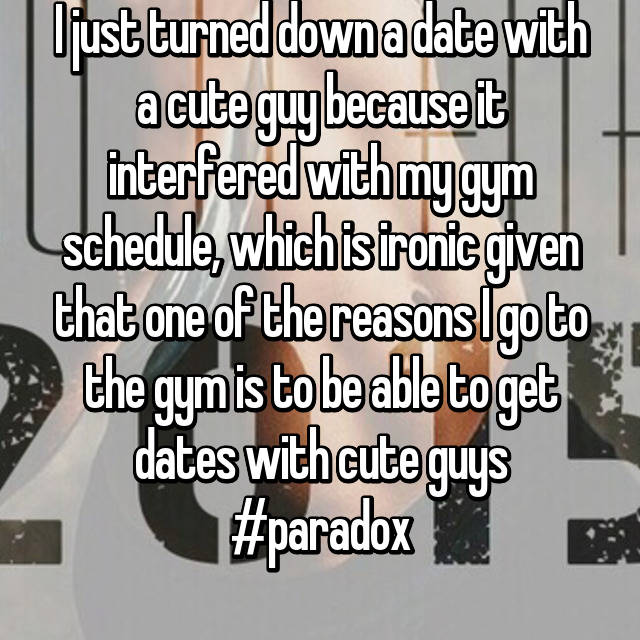 I just turned down a date with a cute guy because it interfered with my gym schedule, which is ironic given that one of the reasons I go to the gym is to be able to get dates with cute guys #paradox