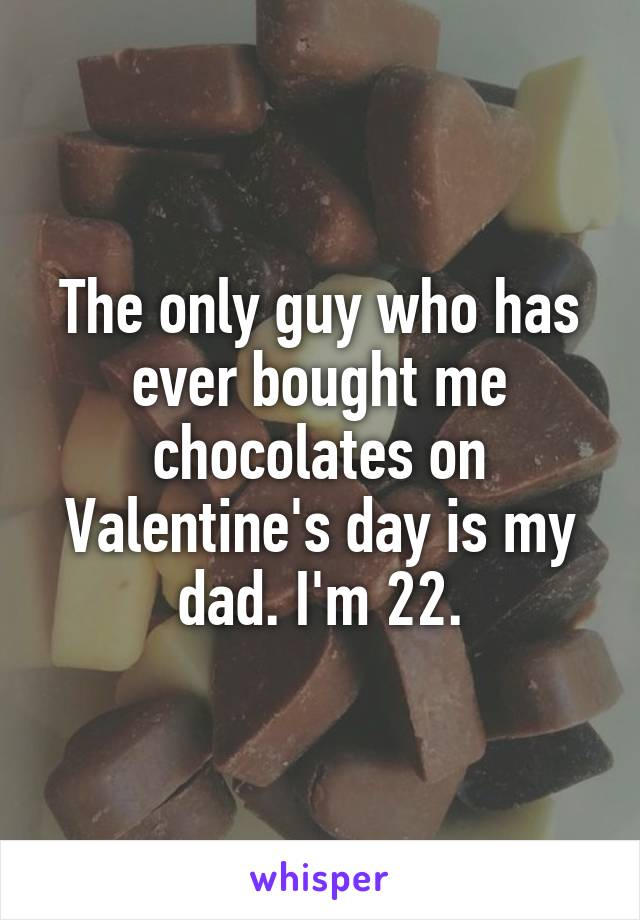 The only guy who has ever bought me chocolates on Valentine's day is my dad. I'm 22.