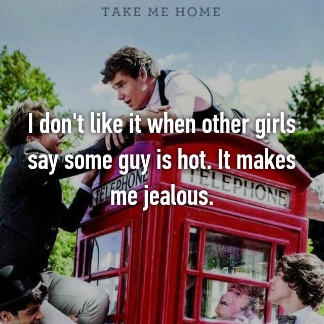 I don't like it when other girls say some guy is hot. It makes me jealous.
