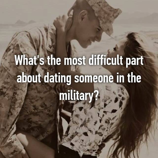 What's the most difficult part about dating someone in the military?