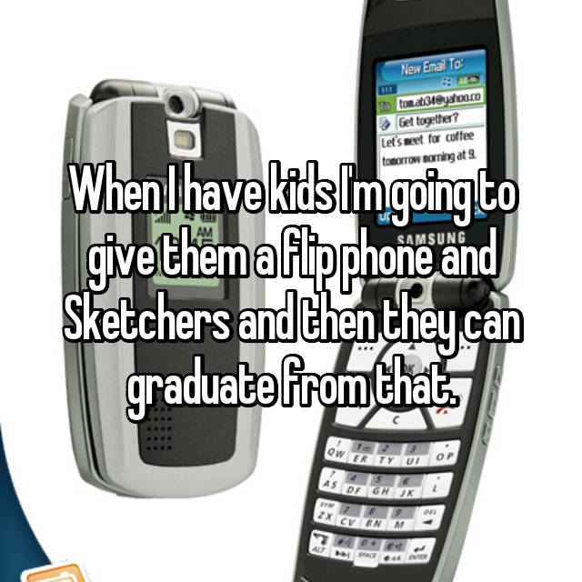 When I have kids I'm going to give them a flip phone and Sketchers and then they can graduate from that.