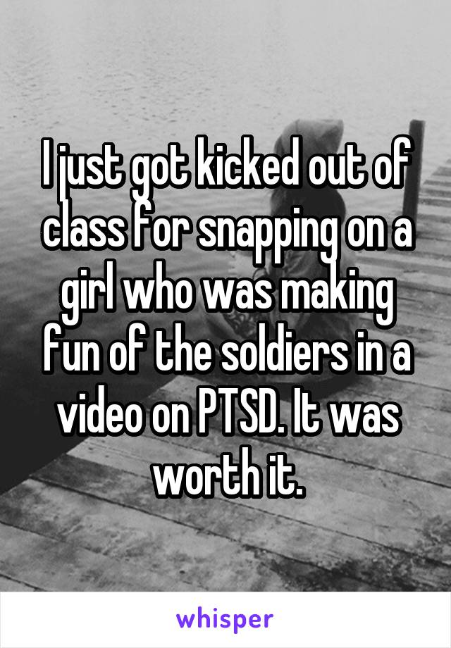 I just got kicked out of class for snapping on a girl who was making fun of the soldiers in a video on PTSD. It was worth it.