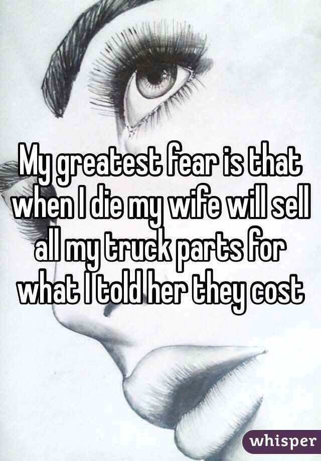 My greatest fear is that when I die my wife will sell all my truck parts