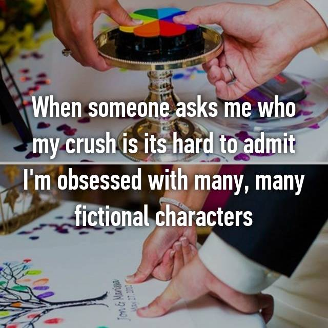 When someone asks me who my crush is its hard to admit I'm obsessed with many, many fictional characters