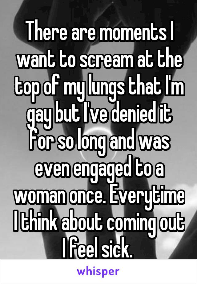 There are moments I want to scream at the top of my lungs that I'm gay but I've denied it for so long and was even engaged to a woman once. Everytime I think about coming out I feel sick.