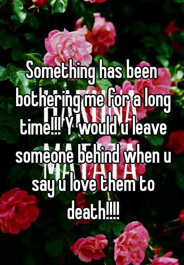 Something Has Been Bothering Me For A Long Time Y Would U Leave Someone Behind When Say Love Them To Death