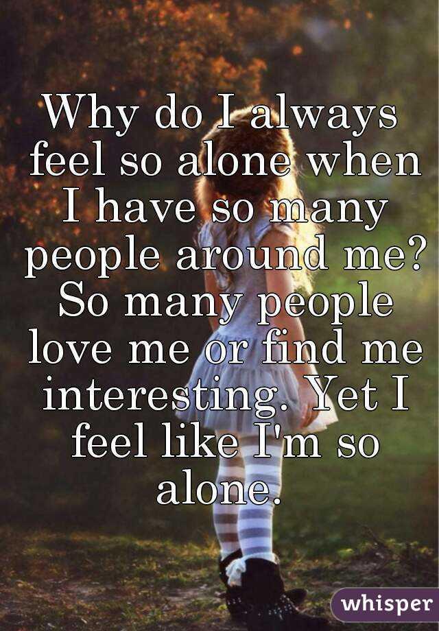 Why do feel so alone