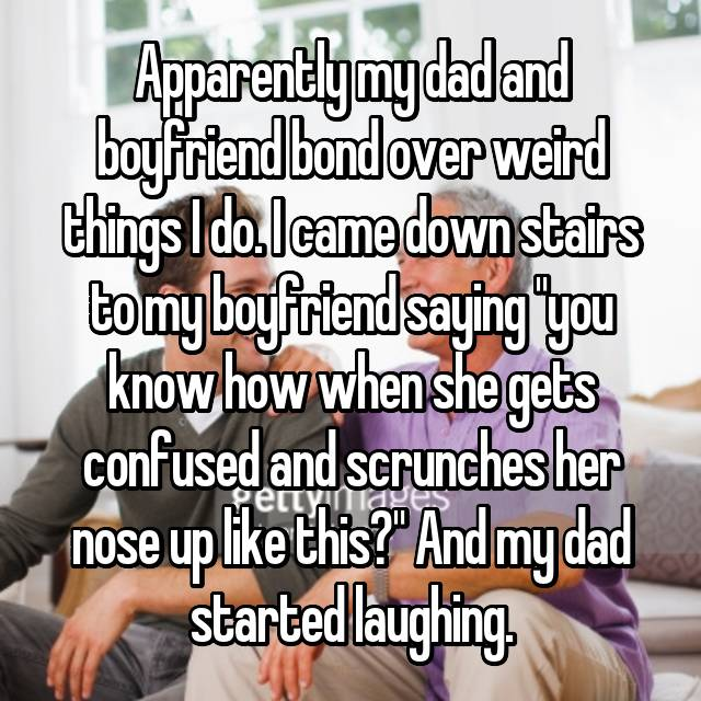 """Apparently my dad and boyfriend bond over weird things I do. I came down stairs to my boyfriend saying """"you know how when she gets confused and scrunches her nose up like this?"""" And my dad started laughing."""