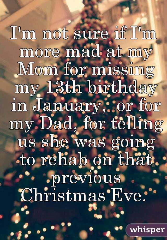 Missing Mom At Christmas.I M Not Sure If I M More Mad At My Mom For Missing My 13th