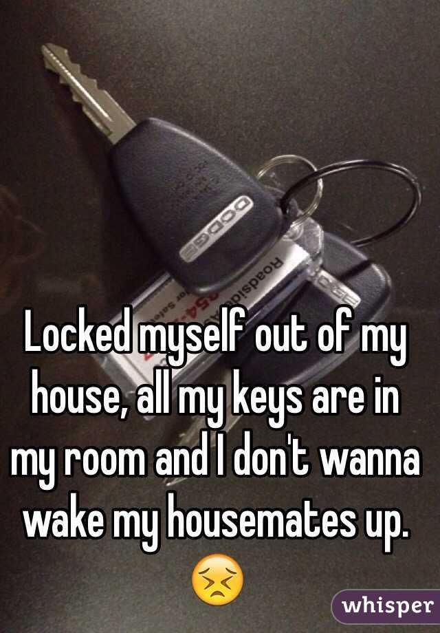 myself out of my house, all my keys are in my room and I don\'t