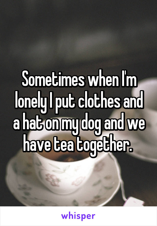 Sometimes when I'm lonely I put clothes and a hat on my dog and we have tea together.
