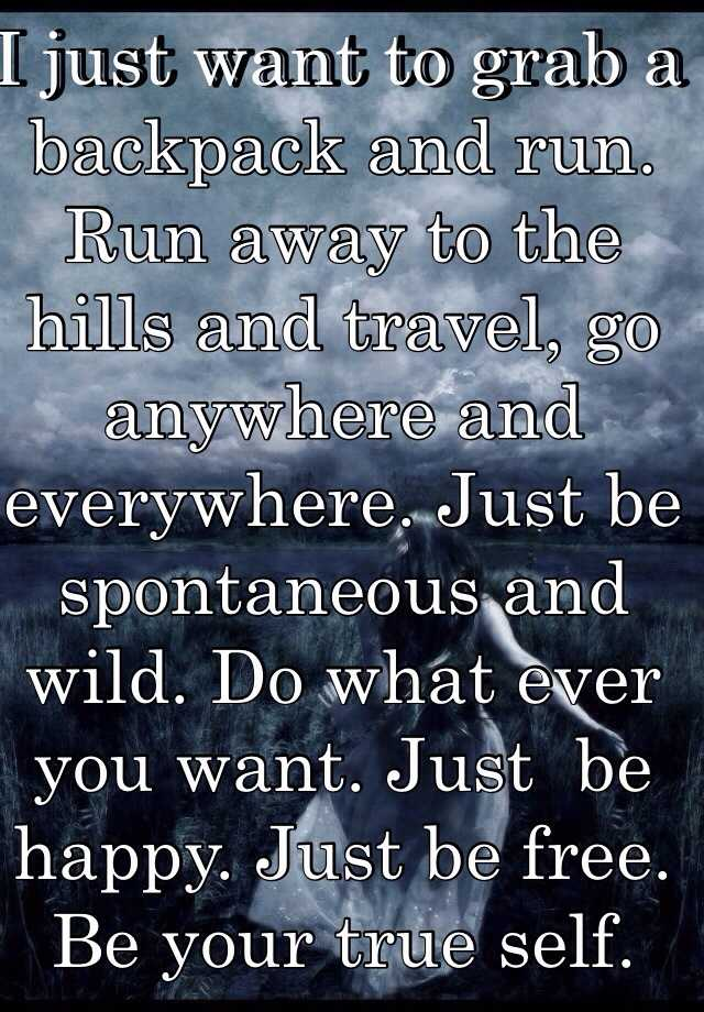 I just want to grab a backpack and run run away to the hills and run away to the hills and travel go anywhere and everywhere just be spontaneous and wild do what ever you want just be happy publicscrutiny Choice Image
