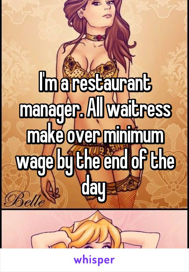 I'm a restaurant manager. All waitress make over minimum wage by the end of the day
