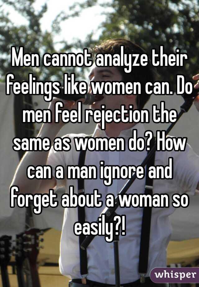 Men cannot analyze their feelings like women can  Do men