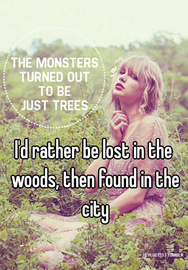 I D Rather Be Lost In The Woods Then Found In The City