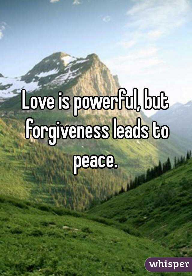 Love Is Powerful, But Forgiveness Leads To Peace.