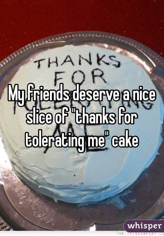 my friends deserve a nice slice of thanks for tolerating me cake