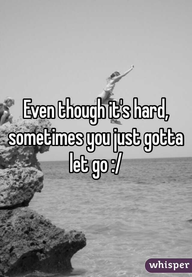 Even Though It S Hard Sometimes You Just Gotta Let Go