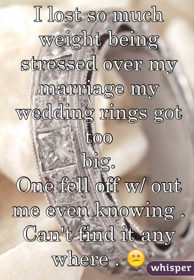 I Lost So Much Weight Being Stressed Over My Marriage My Wedding Rings Got  Too Big. Good Looking