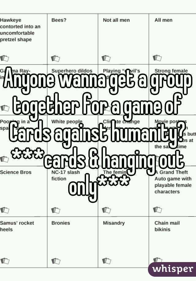 Anyone wanna get a group together for a game of  Cards against humanity? ***cards & hanging out only***