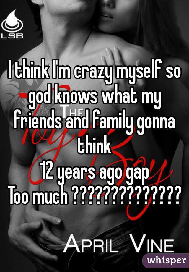 I think I'm crazy myself so god knows what my friends and family gonna think  12 years ago gap  Too much ??????????????