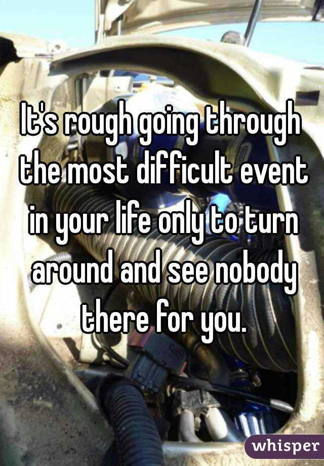 It's rough going through the most difficult event in your life only to turn around and see nobody there for you.